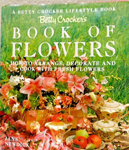 Betty Crocker's Book of Flowers: How to Arrange, Decorate, and Cook With Fresh Flowers