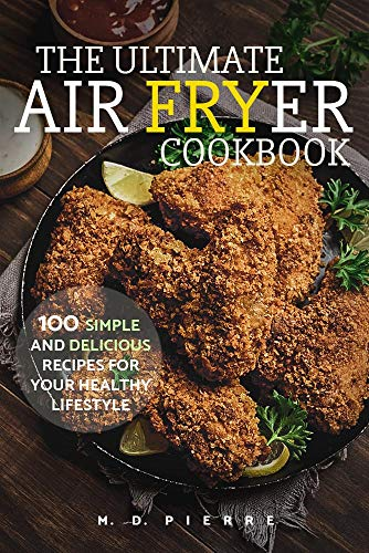 The Ultimate Air Fryer Cookbook: 100 Simple and Delicious Recipes For Your Healthy Lifestyle: (Lose Weight, Low Carb Diet, Calories & Nutritional Information, Recipes for Beginners) by [Pierre, M. D.]