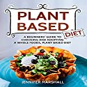 Plant Based Diet: A Beginners' Guide to Choosing and Adopting a Whole Foods, Plant Based Diet Audiobook by Jennifer Marshall Narrated by Margo Chervony