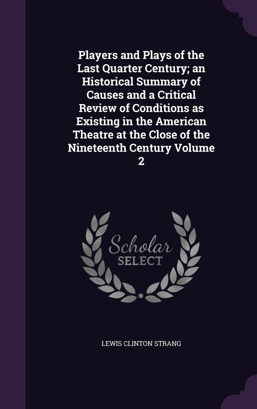 Download Players and Plays of the Last Quarter Century; an Historical Summary of Causes and a Critical Review of Conditions as Existing in the American Theatre at the Close of the Nineteenth Century Volume 2 pdf