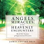 Angels, Miracles, and Heavenly Encounters: Real-Life Stories of Supernatural Events | James Stuart Bell