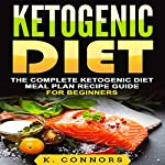 Ketogenic Diet: The Complete Ketogenic Diet Meal Plan Recipe Guide for Beginners | K. Connors