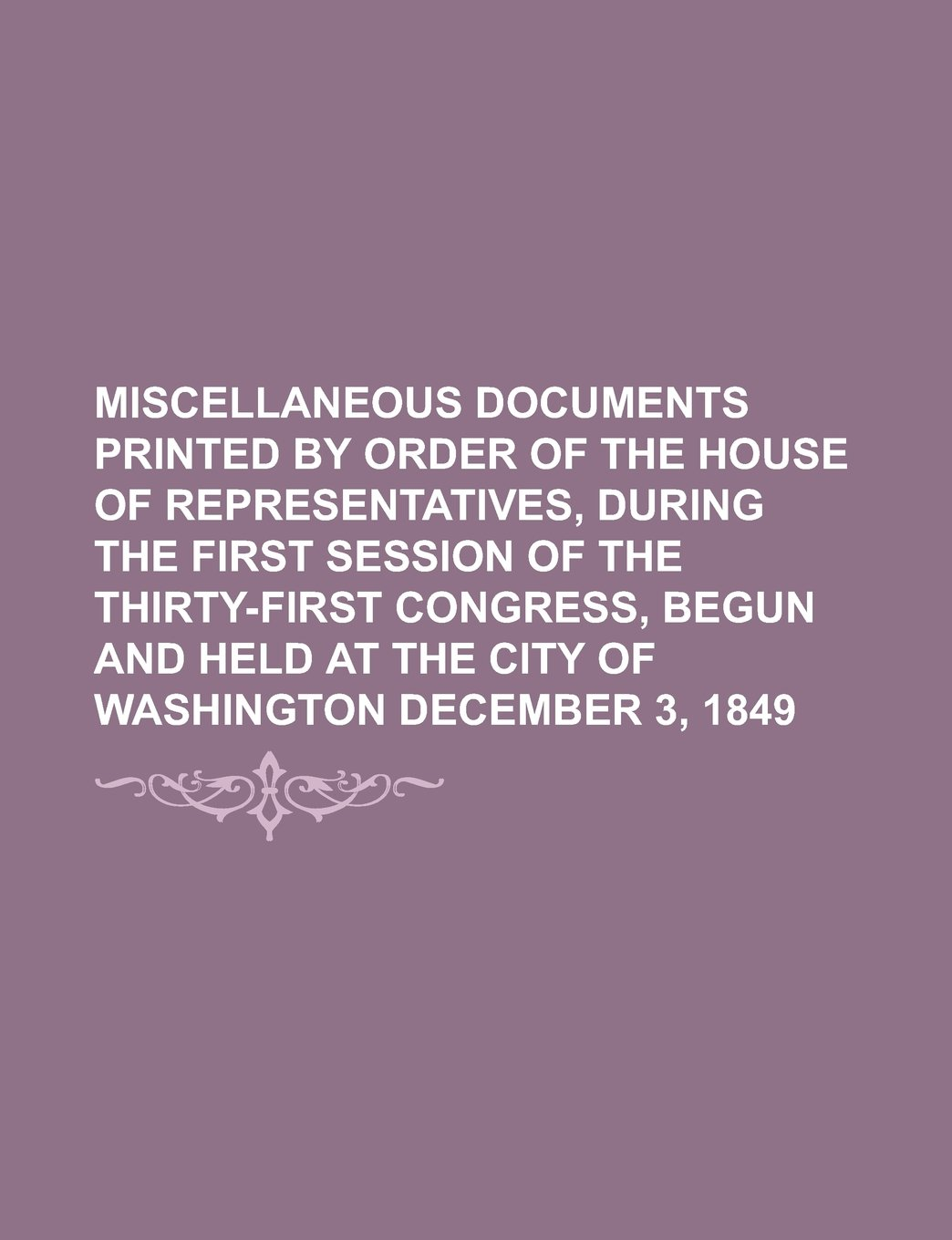 MISCELLANEOUS DOCUMENTS PRINTED BY ORDER OF THE HOUSE OF REPRESENTATIVES, DURING THE FIRST SESSION OF THE THIRTY-FIRST CONGRESS, BEGUN AND HELD AT THE CITY OF WASHINGTON   DECEMBER 3, 1849 pdf