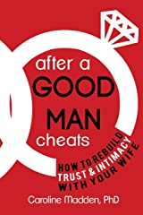 After a Good Man Cheats: How to Rebuild Trust & Intimacy With Your Wife Paperback