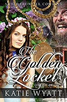 Mail Order Bride: The Golden Locket: Clean Historical Western Romance (Sweet Frontier Cowboys Series Book 4) by [Wyatt, Katie]