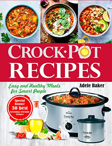 Crockpot Recipes: Easy and Healthy Meals for Smart People (Crock-Pot Cookbook, Healthy Crock Pot recipes, Slow Cooking) by Adele Baker