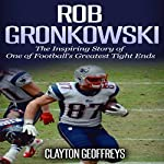 Rob Gronkowski: The Inspiring Story of One of Football's Greatest Tight Ends | Clayton Geoffreys