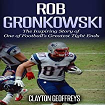 ROB GRONKOWSKI: THE INSPIRING STORY OF ONE OF FOOTBALL'S GREATEST TIGHT ENDS