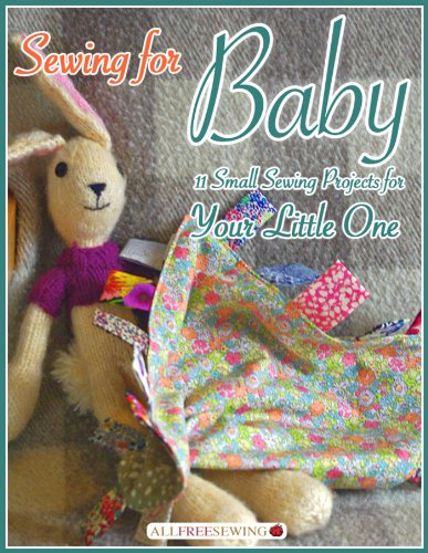 Sewing for Baby: 11 Small Sewing Projects for Your Little One Easy Free Sewing Patterns