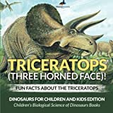 Triceratops (Three Horned Face)! Fun Facts about the Triceratops - Dinosaurs for Children and Kids Edition - Children s Biological Science of Dinosaurs Books