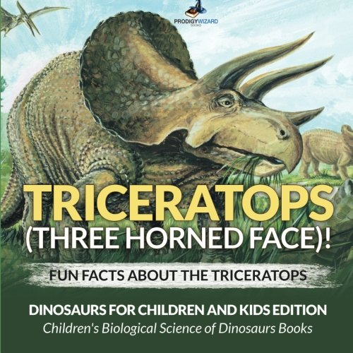 Triceratops (Three Horned Face)! Fun Facts about the Triceratops - Dinosaurs for Children and Kids Edition - Children's Biological Science of Dinosaurs ()