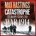Catastrophe: Europe Goes to War 1914 Hörbuch von Max Hastings Gesprochen von: Max Hastings, Nigel Harrington