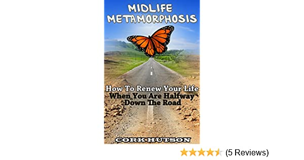 midlife metamorphosis how to renew your life when you are halfway down the road