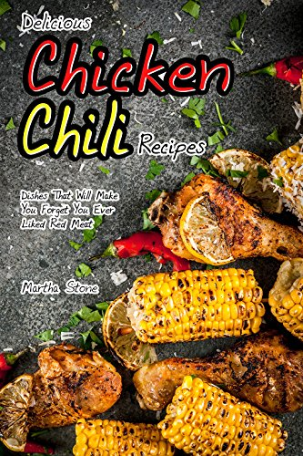 Delicious Chicken Chili Recipes: Dishes That Will Make You Forget You Ever Liked Red Meat by Martha Stone