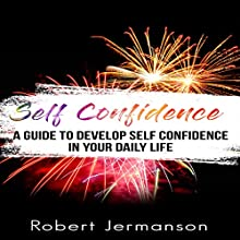 Self-Confidence: A Guide to Develop Self-Confidence in Your Daily Life Audiobook by Robert Jermanson Narrated by Paul Gewuerz