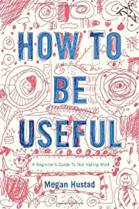 How to Be Useful: A Beginner's Guide to Not Hating Work by Houghton Mifflin Harcourt