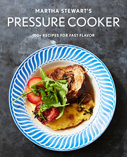 Martha Stewart's Pressure Cooker: 100+ Recipes for Fast Flavor