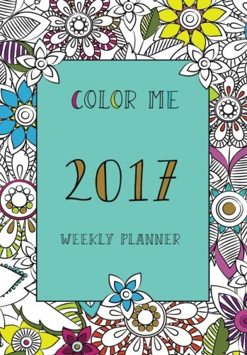 Read Online Color me weekly planner 2017 (coloring planner, monthly planner, weekly planner 2017, planner 2017, agenda, stress relief, adult coloring) pdf epub