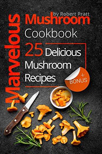 Marvelous Mushroom Cookbook: 25 Delicious Mushroom Recipes by [Pratt, Robert]
