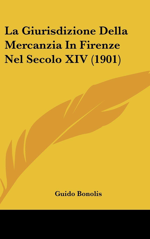 La Giurisdizione Della Mercanzia In Firenze Nel Secolo XIV (1901) (Italian Edition) pdf