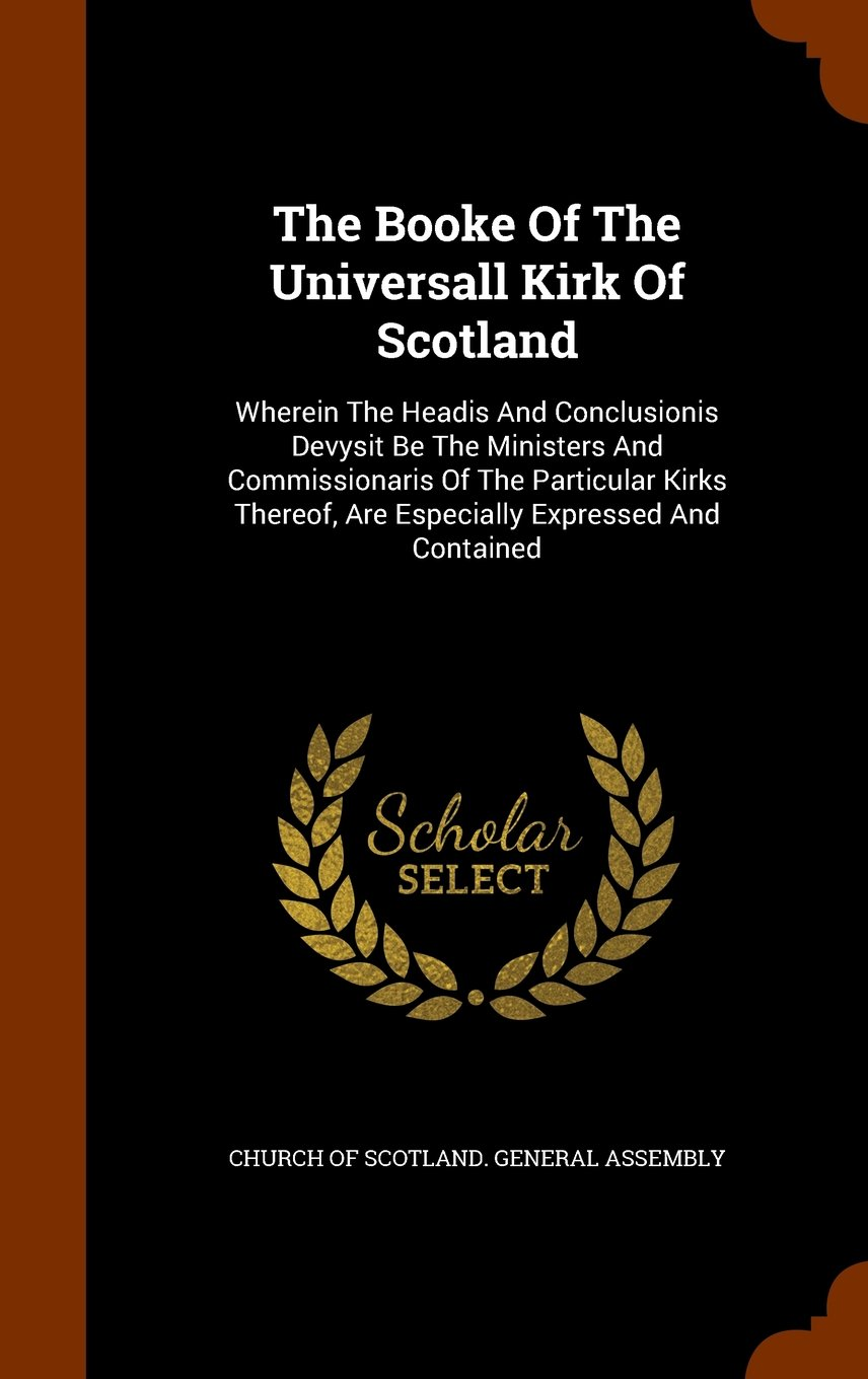 The Booke Of The Universall Kirk Of Scotland: Wherein The Headis And Conclusionis Devysit Be The Ministers And Commissionaris Of The Particular Kirks Thereof, Are Especially Expressed And Contained pdf epub
