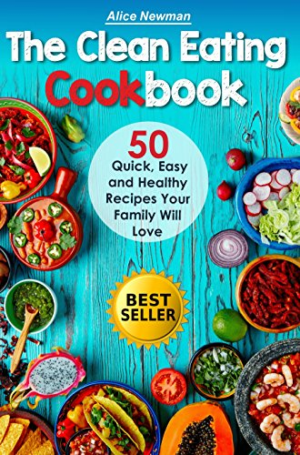 The Clean Eating Cookbook: 50 Quick, Easy and Delicious Recipes Your Family Will Love.  Easy Healthy Family Cookbook (good family recipes, clean eating ... meal prep recipes, eating clean recipes) by Alice Newman