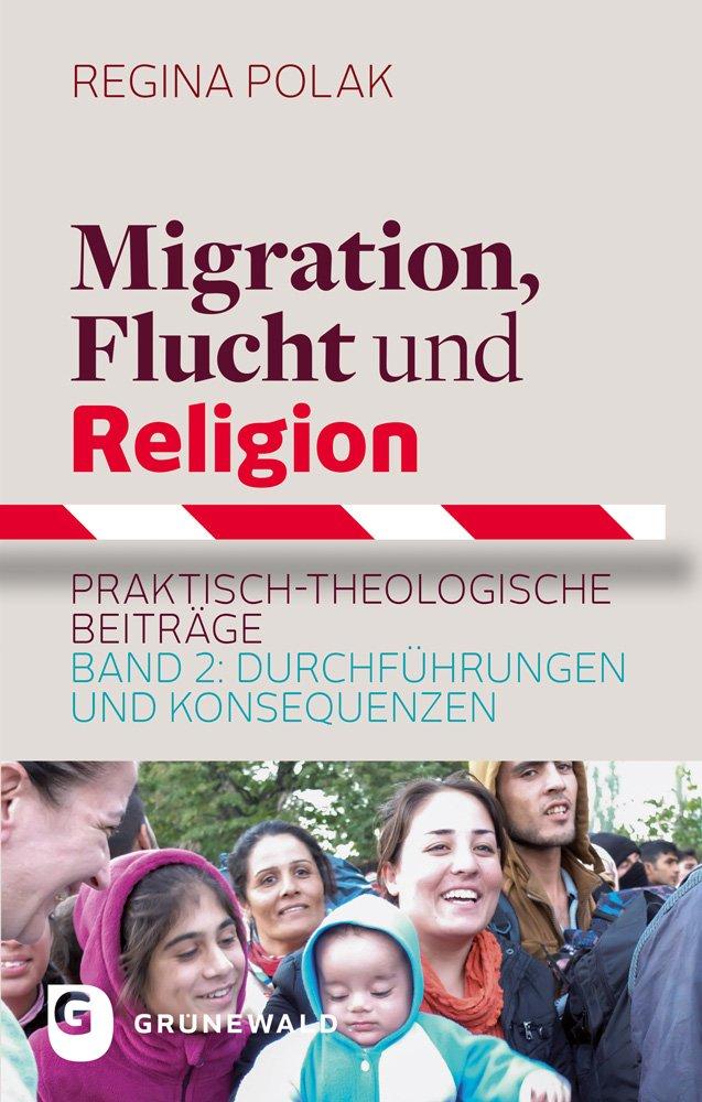 Migration Flucht Und Religion  Praktisch Theologische Beiträge. Band 2  Durchführungen Und Konsequenzen
