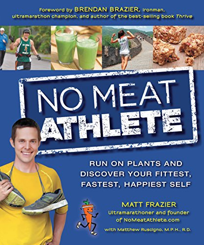 No Meat Athlete: Run on Plants and Discover Your Fittest, Fastest, Happiest Self