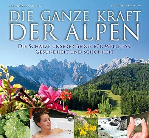 Die ganze Kraft der Alpen: Die Schätze unserer Berge für Wellness, Gesundheit und Schönheit