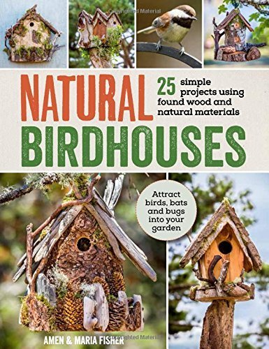 Natural Birdhouses: 25 Projects Using Found Wood to Attract Birds, Bats and Bugs into Your Garden by Maria, Fisher, Amen Fisher (2015-03-05)