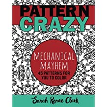 Pattern Crazy: Mechanical Mayhem - Adult Coloring Book: 45 robotic steampunk patterns for you to color (Volume 2)
