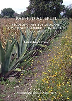 Rainfed Altepetl: Modeling Institutional and Subsistence Agriculture in Ancient Tepeaca, Mexico (Archaeopress Pre-Columbian Archaeology)