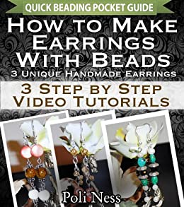 How to Make Earrings with Beads: 3 Step by Step Video Tutorials (Handmade Jewelry Making Pocket Guide) by [Ness, Poli]