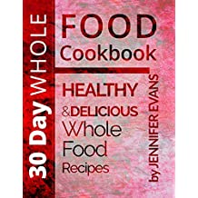 30 Day Whole Food Cookbook: Healthy and Delicious Whole Food Recipes