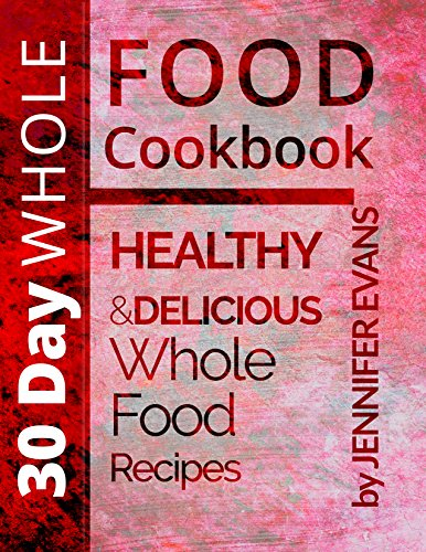 30 Day Whole Food Cookbook: Healthy and Delicious Whole Food Recipes by Jennifer Evans