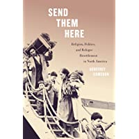 Send Them Here: Religion, Politics, and Refugee Resettlement in North America