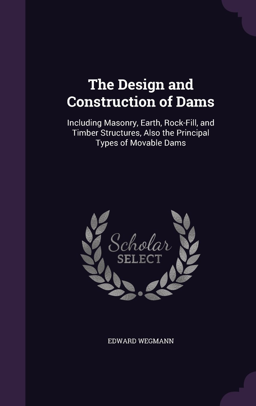 Download The Design and Construction of Dams: Including Masonry, Earth, Rock-Fill, and Timber Structures, Also the Principal Types of Movable Dams PDF ePub ebook