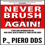 Never Brush Your Teeth Again!: Startling Information on How Oral Health Impacts Your Entire Body | P. Piero DDS