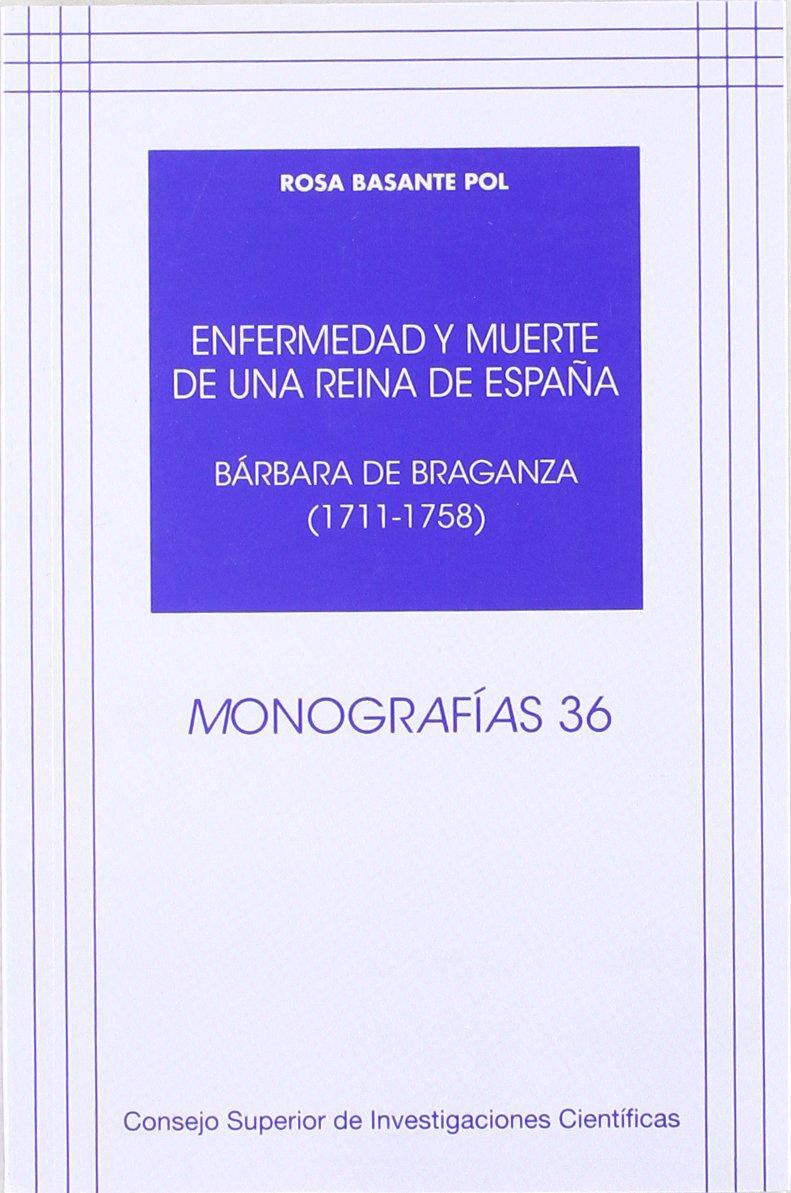 Enfermedad y muerte de una reina de España: Bárbara de Braganza 1711-1758 Monografías: Amazon.es: Basante Pol, Rosa: Libros