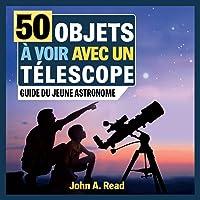 50 Objets à Voir Avec Un Télescope: Guide Du