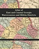 Atlas of East and Coastal Georgia Watercourses and Militia Districts, Paul K. Graham, 0975531239