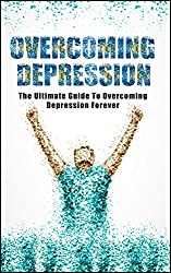 Overcoming Depression - The Ultimate Guide To Overcoming Depression Forever. (Overcoming Depression, Mental Illness, Overcoming Fear,Overcoming anxiety Book 1) (English Edition)