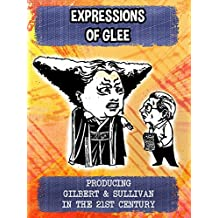Expressions of Glee - Producing Gilbert & Sullivan in the 21st Century