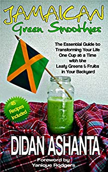 Jamaican Green Smoothies: The Essential Guide To Transforming Your Life, One Cup At A Time, With The Leafy Greens & Fruits In Your Backyard by [Ashanta, Didan]