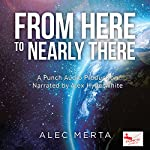 From Here to Nearly There: A Voyage in the Near Distance, Book 1 | Alec Merta