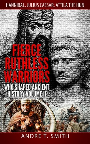 Download Fierce Ruthless Warriors Who Shaped Ancient History Vol. II: Hannibal, Julius Caesar, Attila The Hun pdf epub