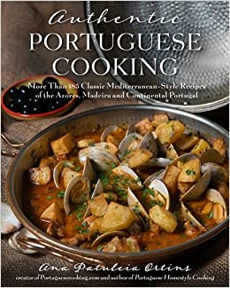 Authentic portuguese cooking more than 185 classic mediterranean authentic portuguese cooking more than 185 classic mediterranean style recipes of the azores madeira and continental portugal ana patuleia ortins forumfinder Choice Image
