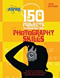150 Projects to Strengthen Your Photography Skills: Essential Techniques, Exercises, and Projects for Aspiring Photographers (Aspire)