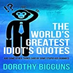 The World's Greatest Idiot's Quotes: And Other Things Said by Some Stupid Ass Dummies | Dorothy Bigguns