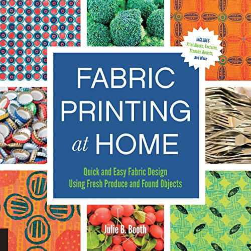 Fabric Printing at Home: Quick and Easy Fabric Design Using Fresh Produce and Found Objects - Includes Print Blocks, Textures, Stencils, Resists, and More - Fabric Painting Books